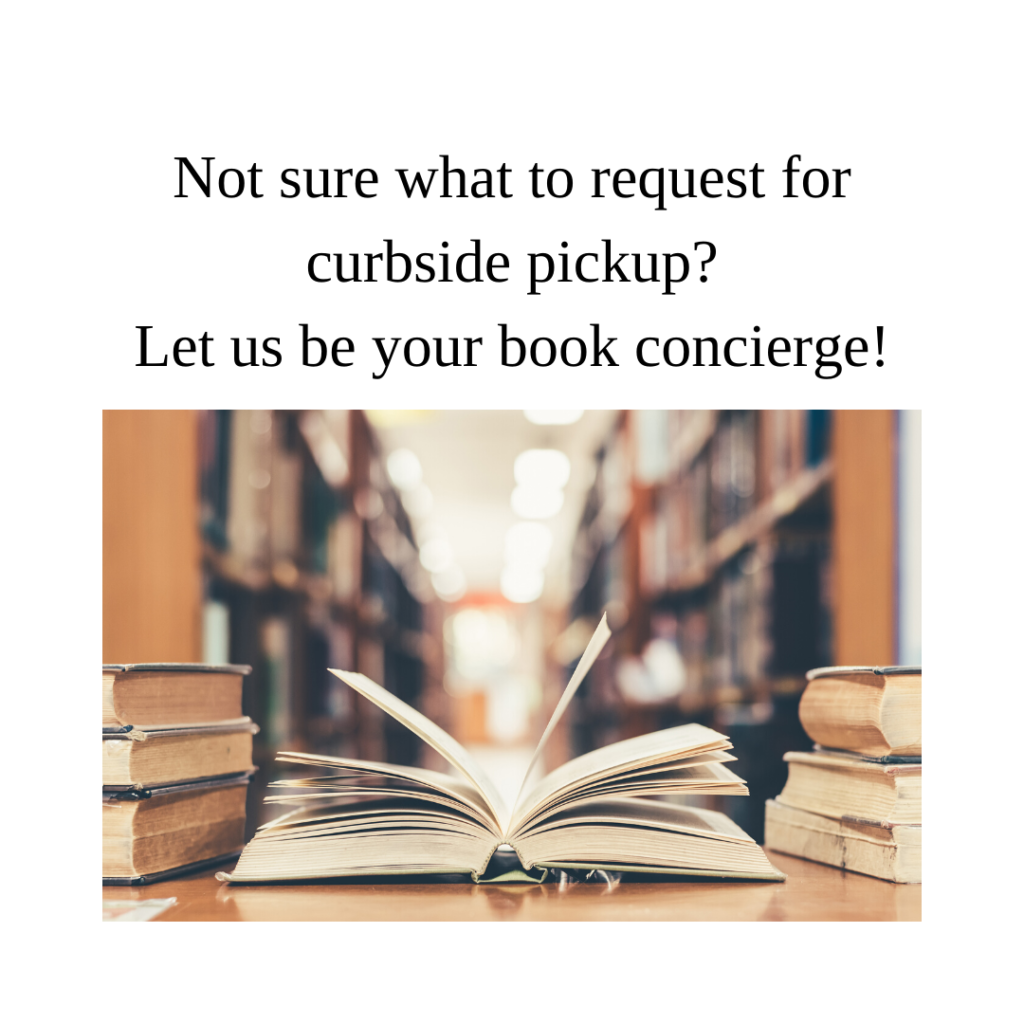 "Image description: black text over a white background that reads ""Not sure what to request for curbside pickup? Let us be your book concierge!"" over a photo of a book open on a table in a library with shelves of books in the background and stacks of books on either side."